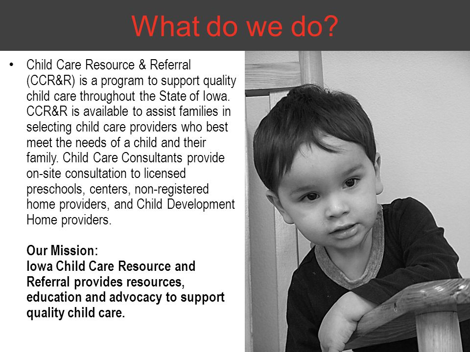 Child Care Resource & Referral (CCR&R) is a program to support quality child care throughout the State of Iowa. CCR&R is available to assist families
