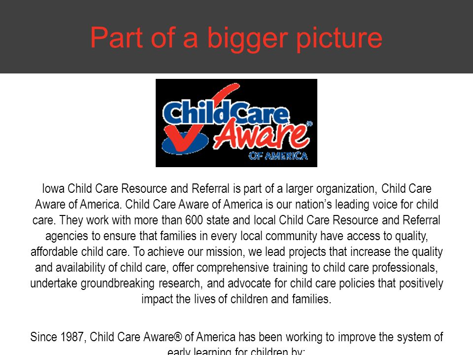 Iowa Child Care Resource and Referral is part of a larger organization, Child Care Aware of America. Child Care Aware of America is our nation's leadi