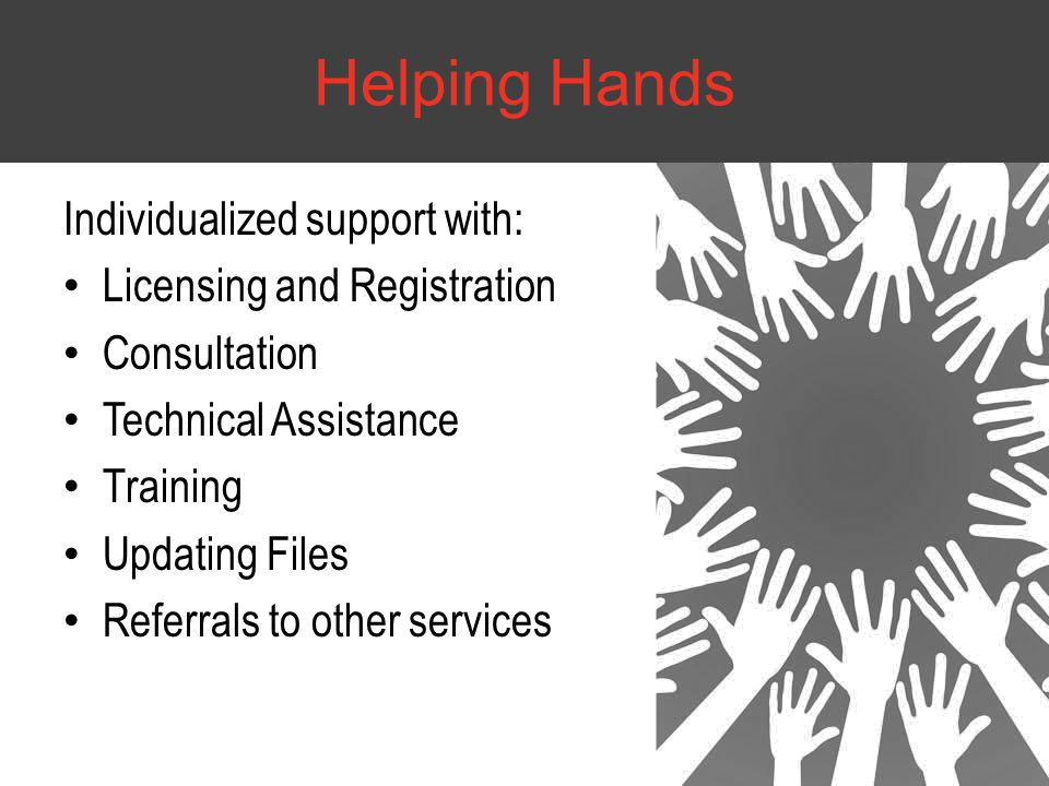 Individualized support with: Licensing and Registration Consultation Technical Assistance Training Updating Files Referrals to other services Helping Hands