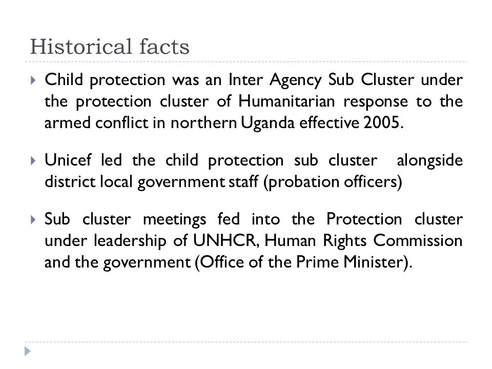 Historical facts  Child protection was an Inter Agency Sub Cluster under the protection cluster of Humanitarian response to the armed conflict in northern Uganda effective 2005.