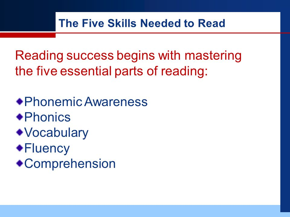 The Five Skills Needed to Read Reading success begins with mastering the five essential parts of reading: Phonemic Awareness Phonics Vocabulary Fluency Comprehension