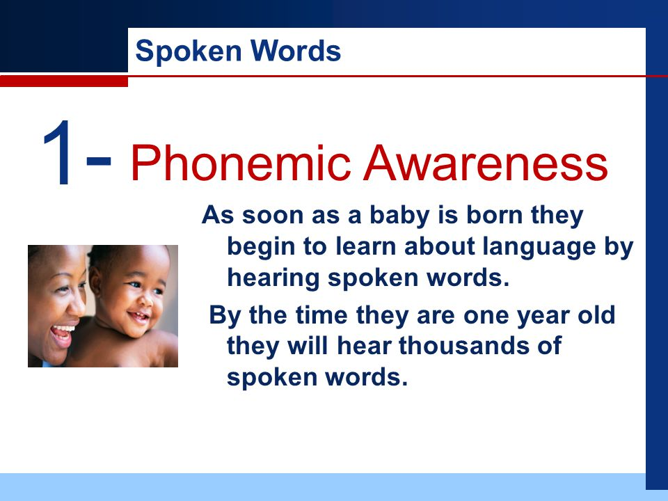 Spoken Words As soon as a baby is born they begin to learn about language by hearing spoken words.