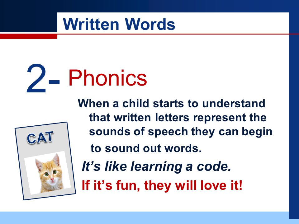 Written Words When a child starts to understand that written letters represent the sounds of speech they can begin to sound out words.