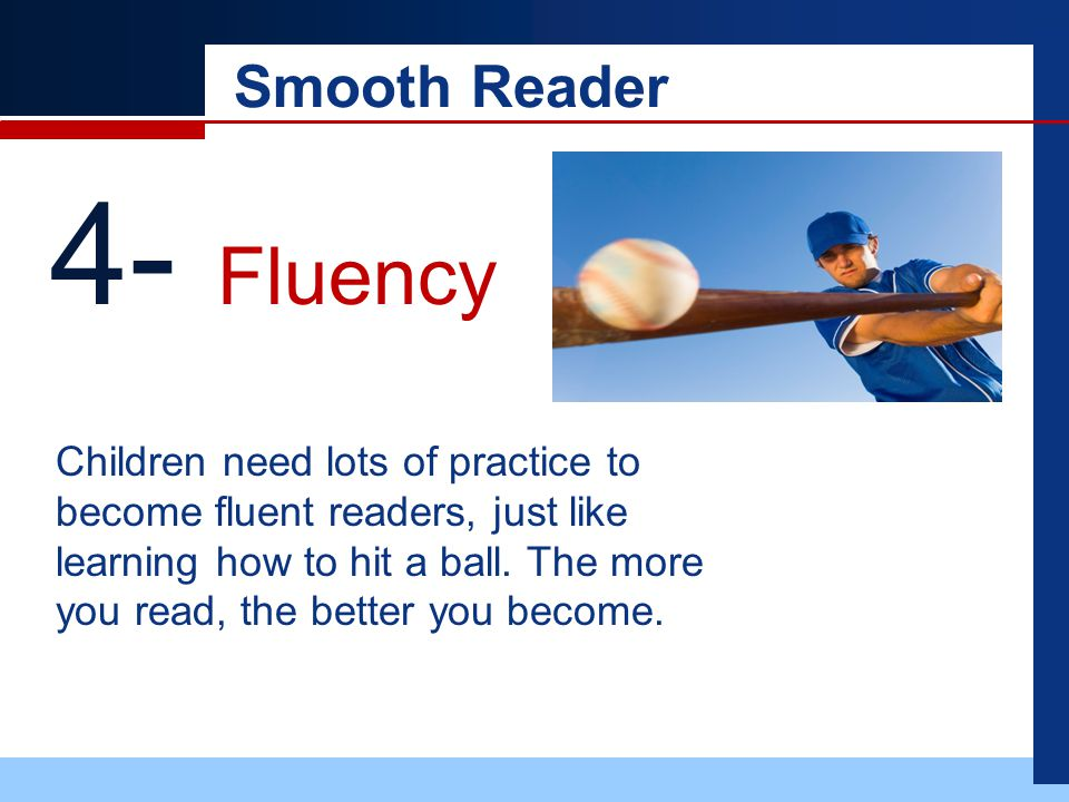 Smooth Reader 4- Fluency Children need lots of practice to become fluent readers, just like learning how to hit a ball.