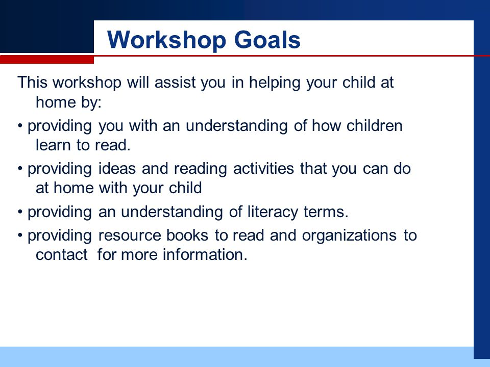 Workshop Goals This workshop will assist you in helping your child at home by: providing you with an understanding of how children learn to read.