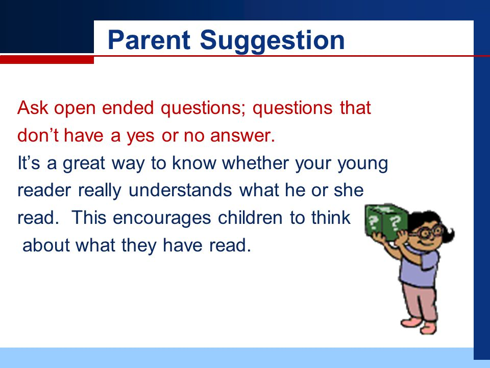 Parent Suggestion Ask open ended questions; questions that don't have a yes or no answer.