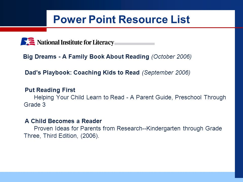Power Point Resource List Big Dreams - A Family Book About Reading (October 2006) Dad s Playbook: Coaching Kids to Read (September 2006) Put Reading First Helping Your Child Learn to Read - A Parent Guide, Preschool Through Grade 3 A Child Becomes a Reader Proven Ideas for Parents from Research--Kindergarten through Grade Three, Third Edition, (2006).