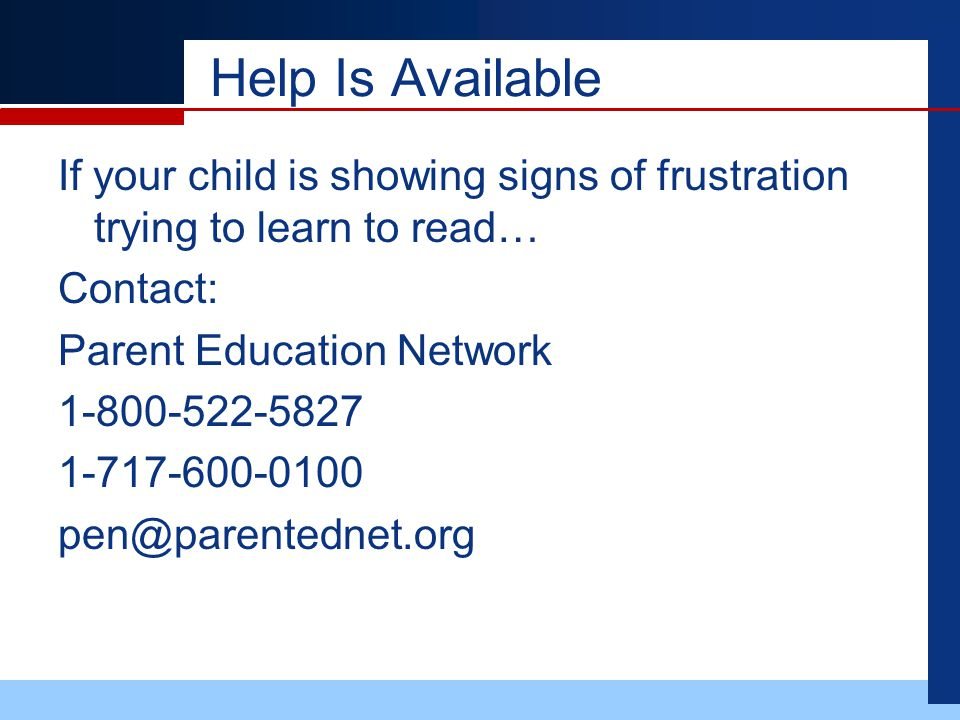 Help Is Available If your child is showing signs of frustration trying to learn to read… Contact: Parent Education Network 1-800-522-5827 1-717-600-0100 pen@parentednet.org