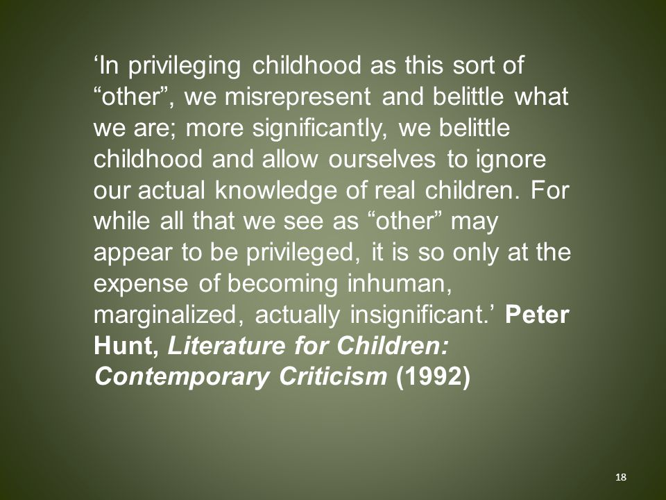 'In privileging childhood as this sort of other , we misrepresent and belittle what we are; more significantly, we belittle childhood and allow ourselves to ignore our actual knowledge of real children.
