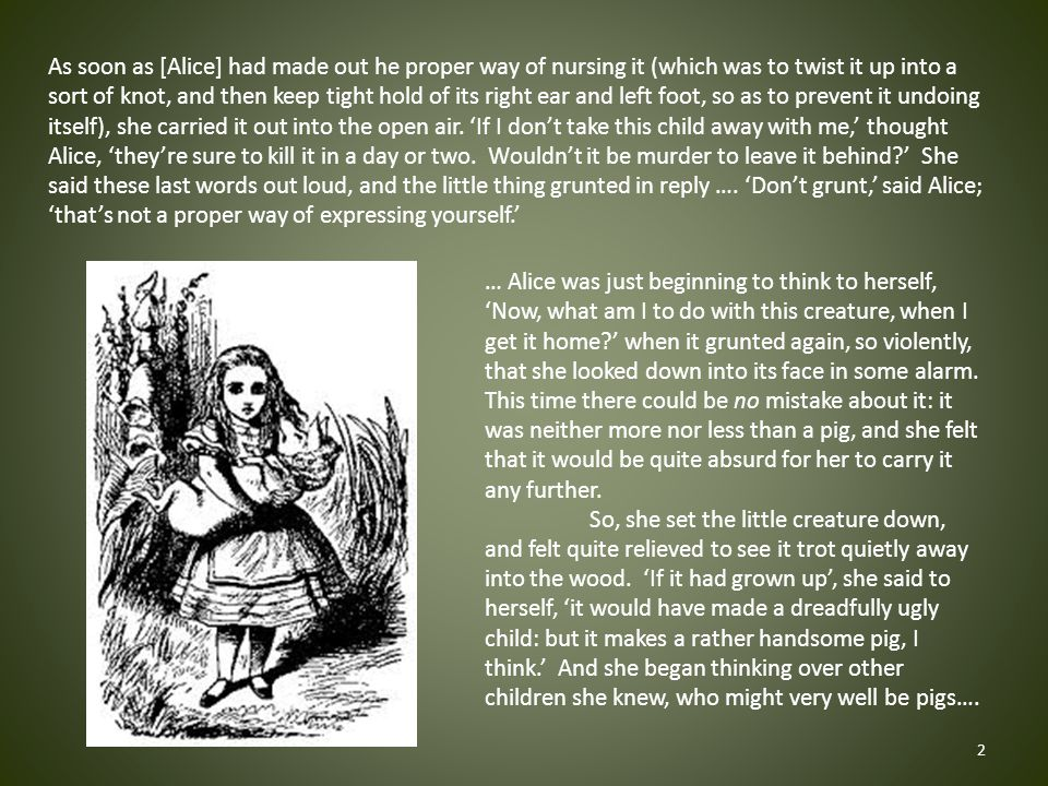 As soon as [Alice] had made out he proper way of nursing it (which was to twist it up into a sort of knot, and then keep tight hold of its right ear and left foot, so as to prevent it undoing itself), she carried it out into the open air.