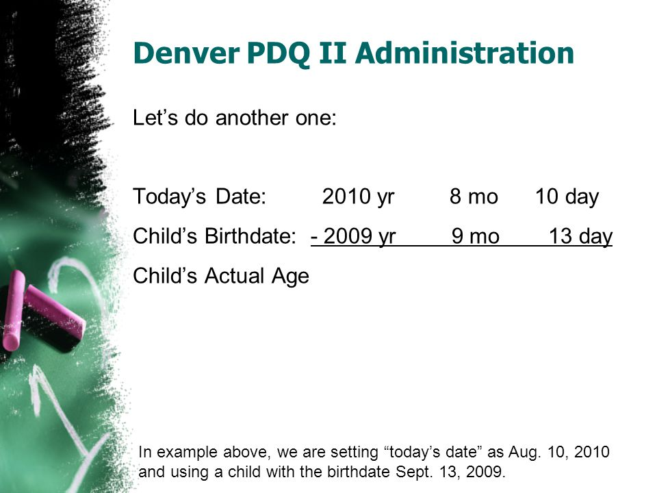Denver PDQ II Administration Let's do another one: Today's Date: 2010 yr 8 mo 10 day Child's Birthdate: - 2009 yr 9 mo 13 day Child's Actual Age In ex
