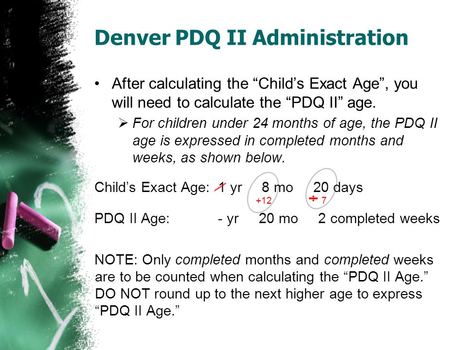 "Denver PDQ II Administration After calculating the ""Child's Exact Age"", you will need to calculate the ""PDQ II"" age.  For children under 24 months of"