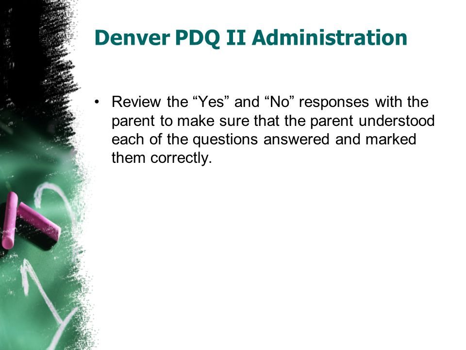 "Denver PDQ II Administration Review the ""Yes"" and ""No"" responses with the parent to make sure that the parent understood each of the questions answere"
