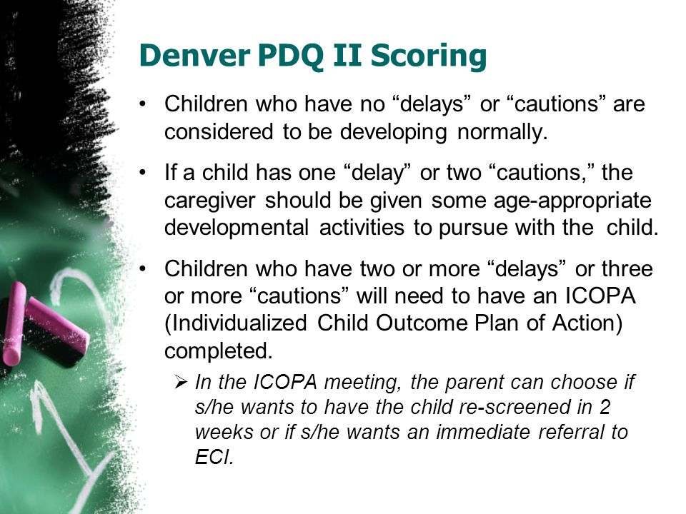 "Denver PDQ II Scoring Children who have no ""delays"" or ""cautions"" are considered to be developing normally. If a child has one ""delay"" or two ""caution"