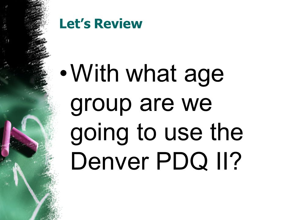 Let's Review With what age group are we going to use the Denver PDQ II?