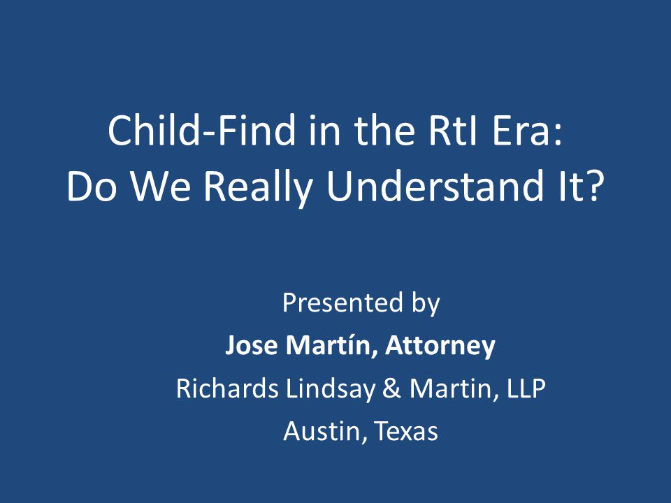 Child-Find in the RtI Era: Do We Really Understand It? Presented by Jose Martín, Attorney Richards Lindsay & Martin, LLP Austin, Texas