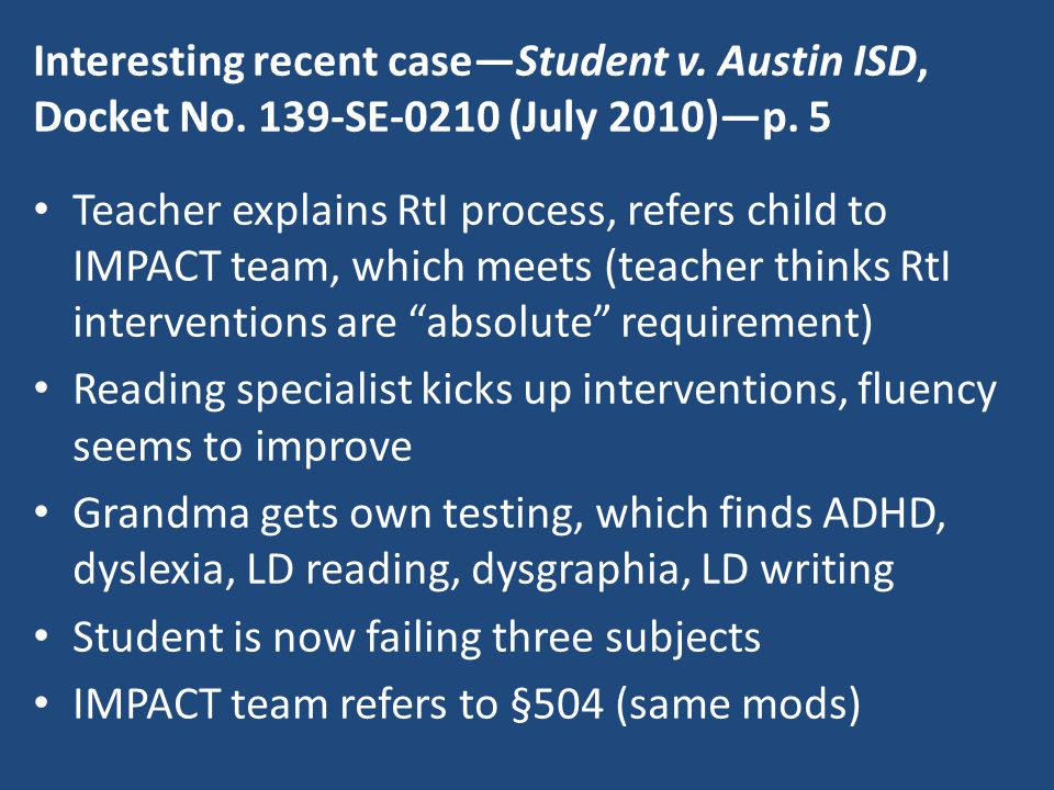 Interesting recent case—Student v. Austin ISD, Docket No. 139-SE-0210 (July 2010)—p. 5 Teacher explains RtI process, refers child to IMPACT team, whic