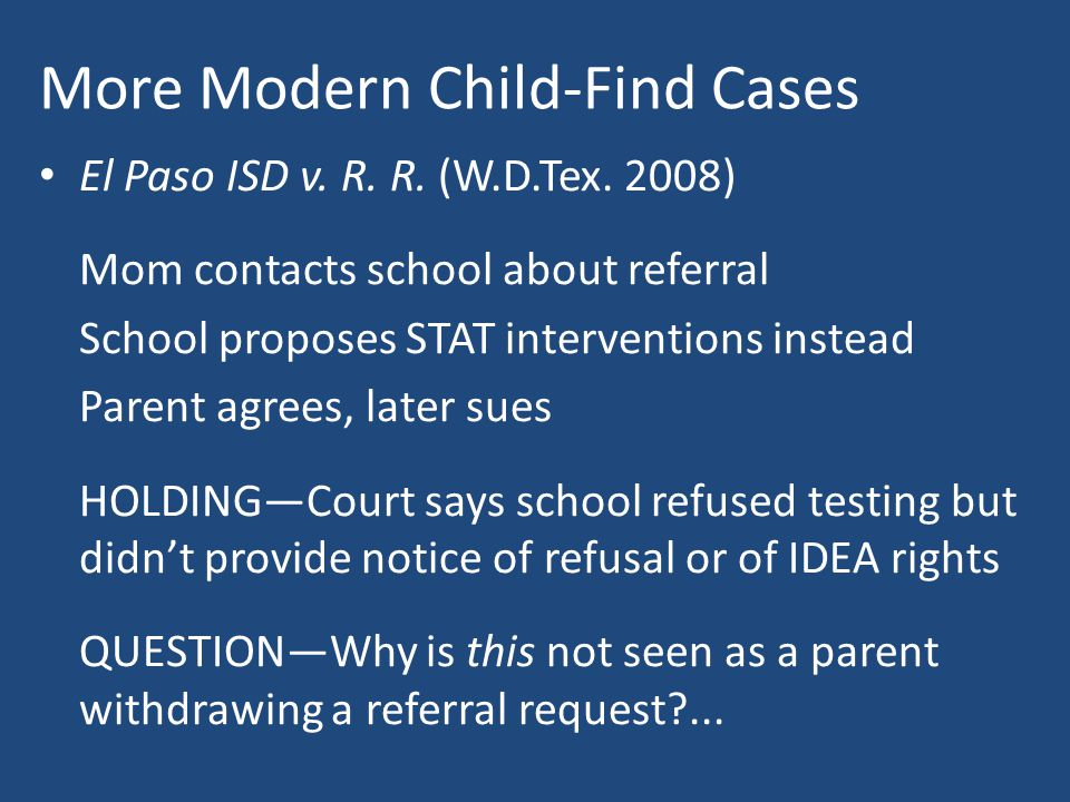 More Modern Child-Find Cases El Paso ISD v. R. R. (W.D.Tex. 2008) Mom contacts school about referral School proposes STAT interventions instead Parent