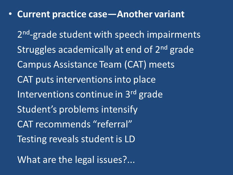 Current practice case—Another variant 2 nd -grade student with speech impairments Struggles academically at end of 2 nd grade Campus Assistance Team (