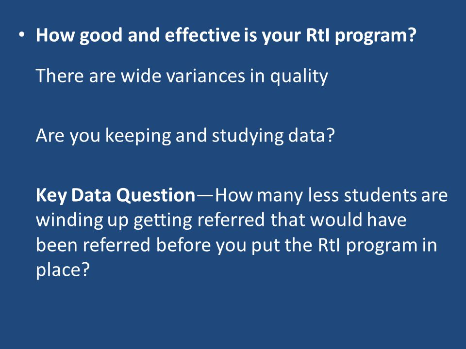 How good and effective is your RtI program? There are wide variances in quality Are you keeping and studying data? Key Data Question—How many less stu