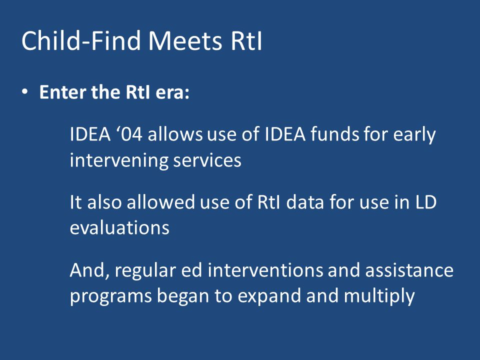 Child-Find Meets RtI Enter the RtI era: IDEA '04 allows use of IDEA funds for early intervening services It also allowed use of RtI data for use in LD