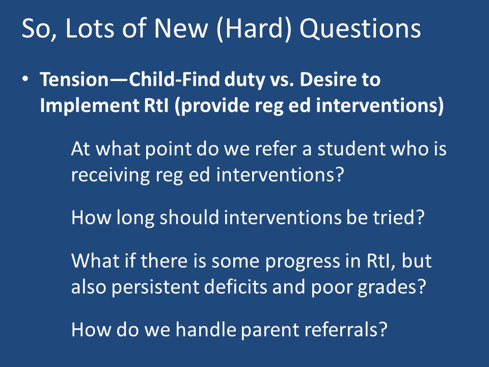 So, Lots of New (Hard) Questions Tension—Child-Find duty vs. Desire to Implement RtI (provide reg ed interventions) At what point do we refer a studen