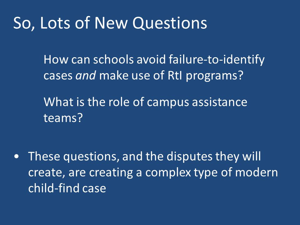 So, Lots of New Questions How can schools avoid failure-to-identify cases and make use of RtI programs? What is the role of campus assistance teams? T