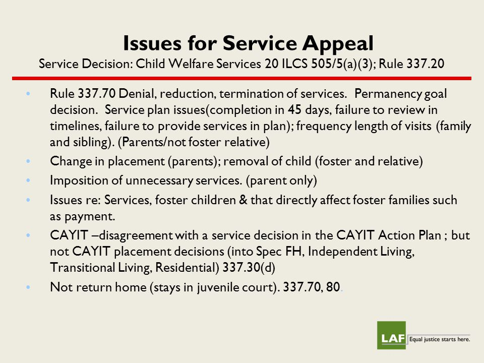 Issues for Service Appeal Service Decision: Child Welfare Services 20 ILCS 505/5(a)(3); Rule 337.20 Rule 337.70 Denial, reduction, termination of serv