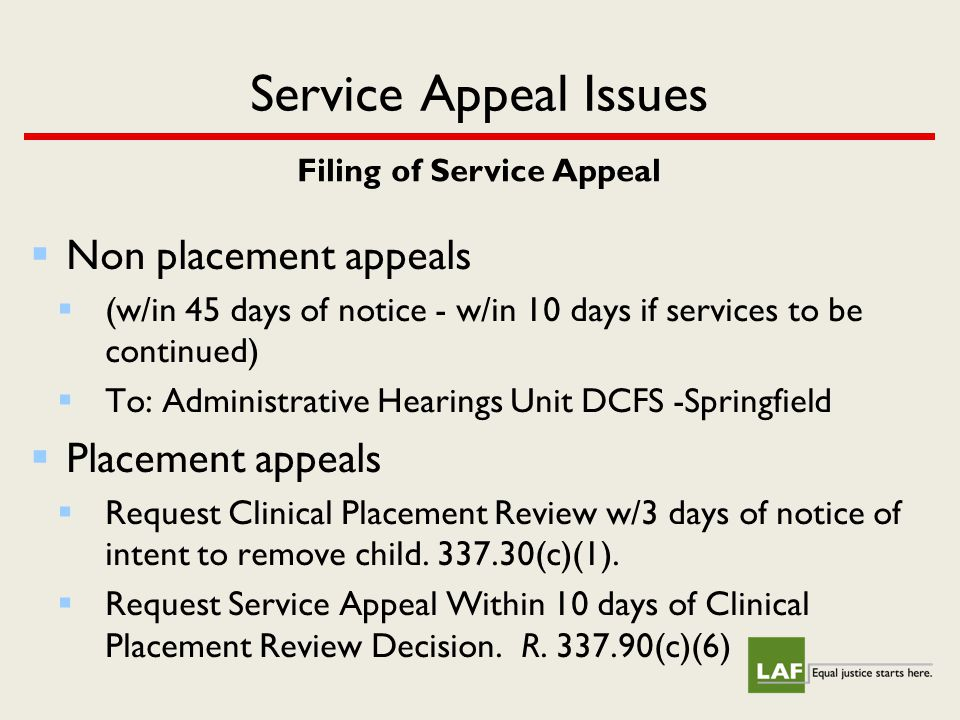 Service Appeal Issues Filing of Service Appeal  Non placement appeals  (w/in 45 days of notice - w/in 10 days if services to be continued)  To: Administrative Hearings Unit DCFS -Springfield  Placement appeals  Request Clinical Placement Review w/3 days of notice of intent to remove child.