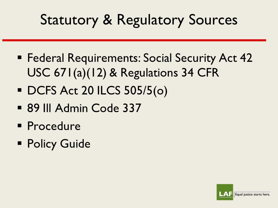 Statutory & Regulatory Sources  Federal Requirements: Social Security Act 42 USC 671(a)(12) & Regulations 34 CFR  DCFS Act 20 ILCS 505/5(o)  89 Ill