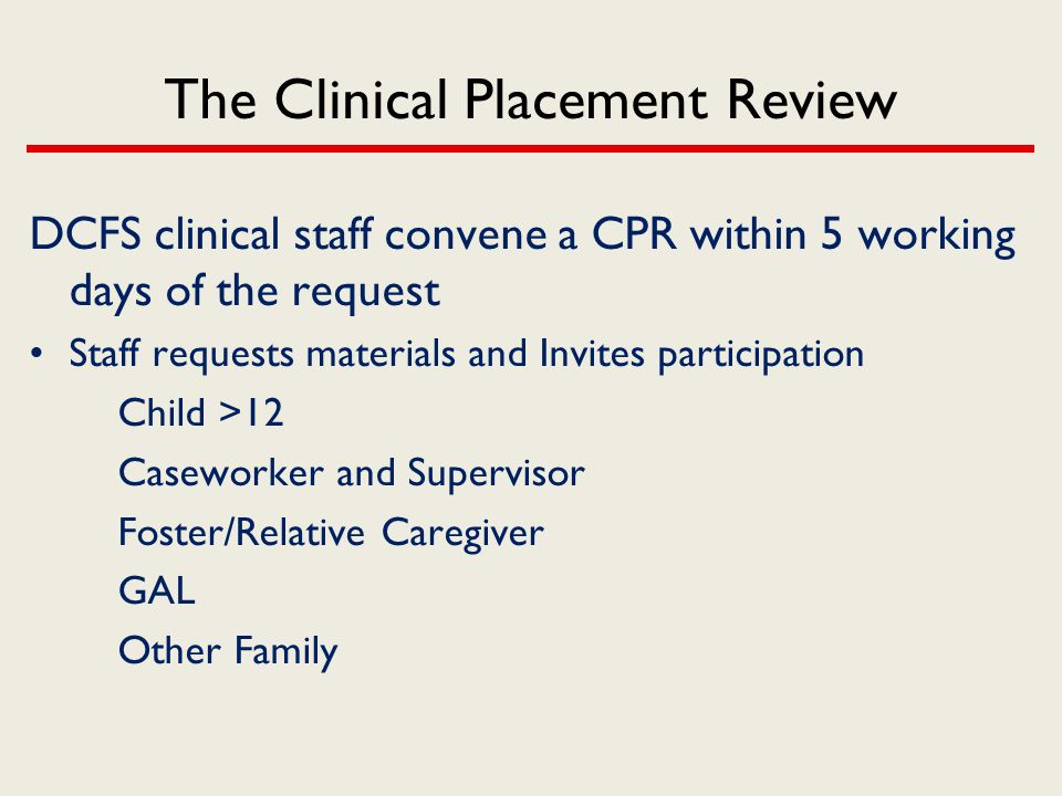 The Clinical Placement Review DCFS clinical staff convene a CPR within 5 working days of the request Staff requests materials and Invites participatio