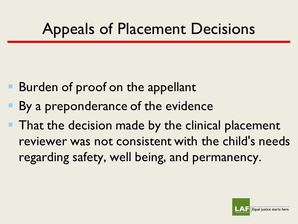 Appeals of Placement Decisions  Burden of proof on the appellant  By a preponderance of the evidence  That the decision made by the clinical placement reviewer was not consistent with the child s needs regarding safety, well being, and permanency.