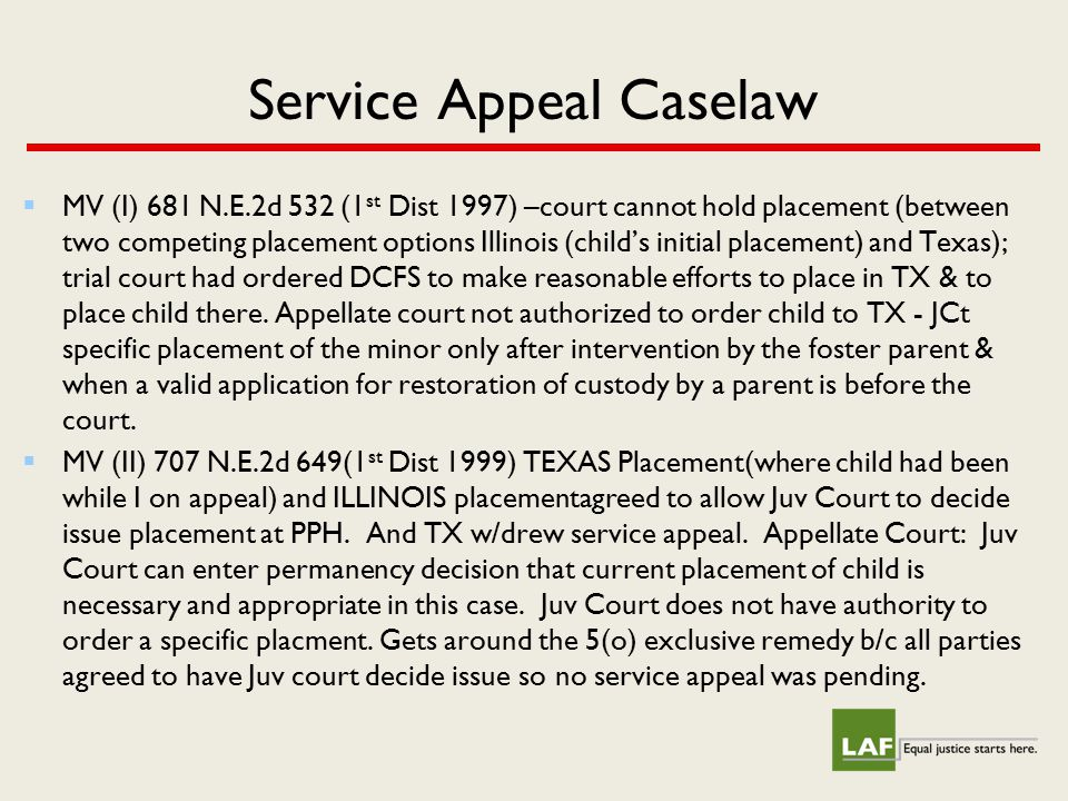 Service Appeal Caselaw  MV (I) 681 N.E.2d 532 (1 st Dist 1997) –court cannot hold placement (between two competing placement options Illinois (child'