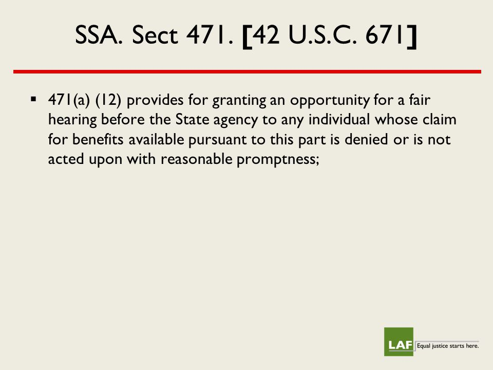 SSA. Sect 471. [42 U.S.C. 671]  471(a) (12) provides for granting an opportunity for a fair hearing before the State agency to any individual whose c