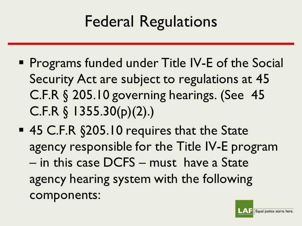 Federal Regulations  Programs funded under Title IV-E of the Social Security Act are subject to regulations at 45 C.F.R § 205.10 governing hearings.