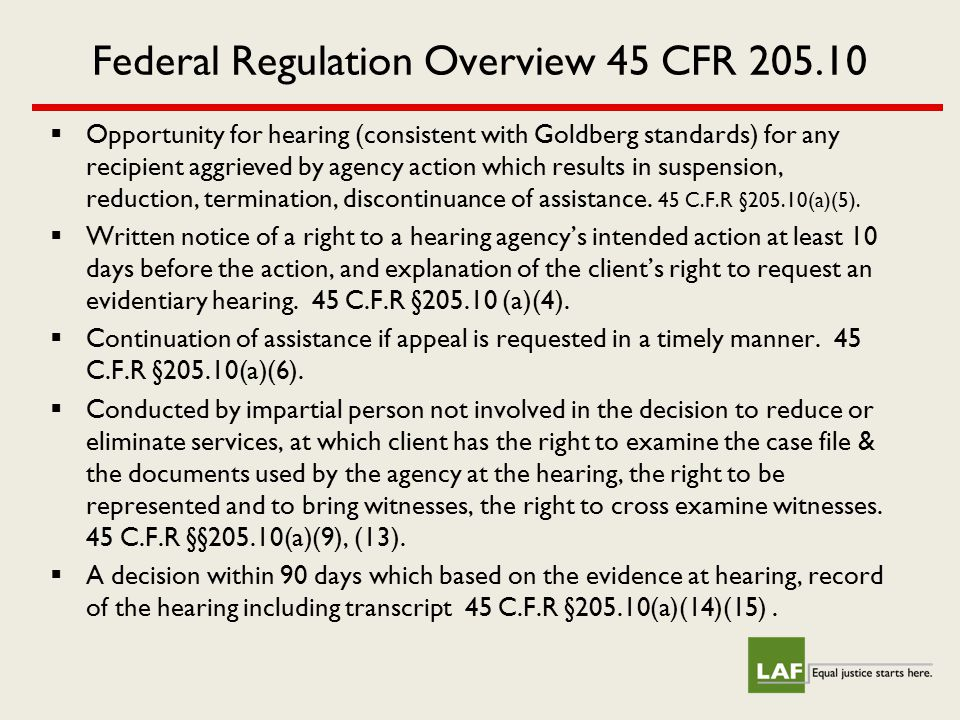 Federal Regulation Overview 45 CFR 205.10  Opportunity for hearing (consistent with Goldberg standards) for any recipient aggrieved by agency action which results in suspension, reduction, termination, discontinuance of assistance.