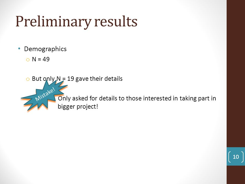 Preliminary results Demographics o N = 49 o But only N = 19 gave their details o Only asked for details to those interested in taking part in bigger p