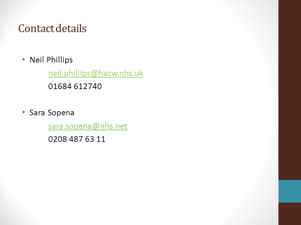 Contact details Neil Phillips neil.phillips@hacw.nhs.uk 01684 612740 Sara Sopena sara.sopena@nhs.net 0208 487 63 11