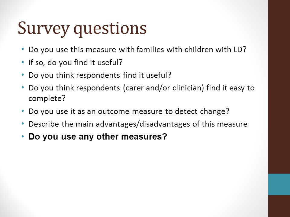 Survey questions Do you use this measure with families with children with LD? If so, do you find it useful? Do you think respondents find it useful? D