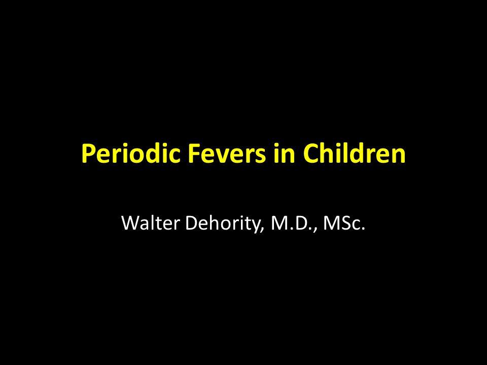 Periodic Fevers in Children Walter Dehority, M.D., MSc.