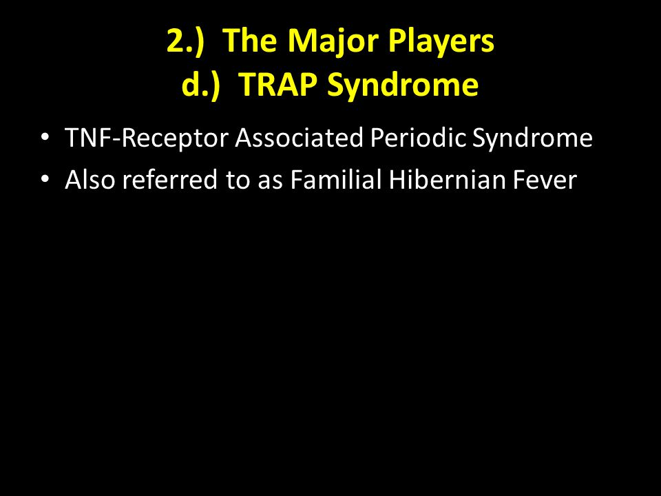 2.) The Major Players d.) TRAP Syndrome TNF-Receptor Associated Periodic Syndrome Also referred to as Familial Hibernian Fever