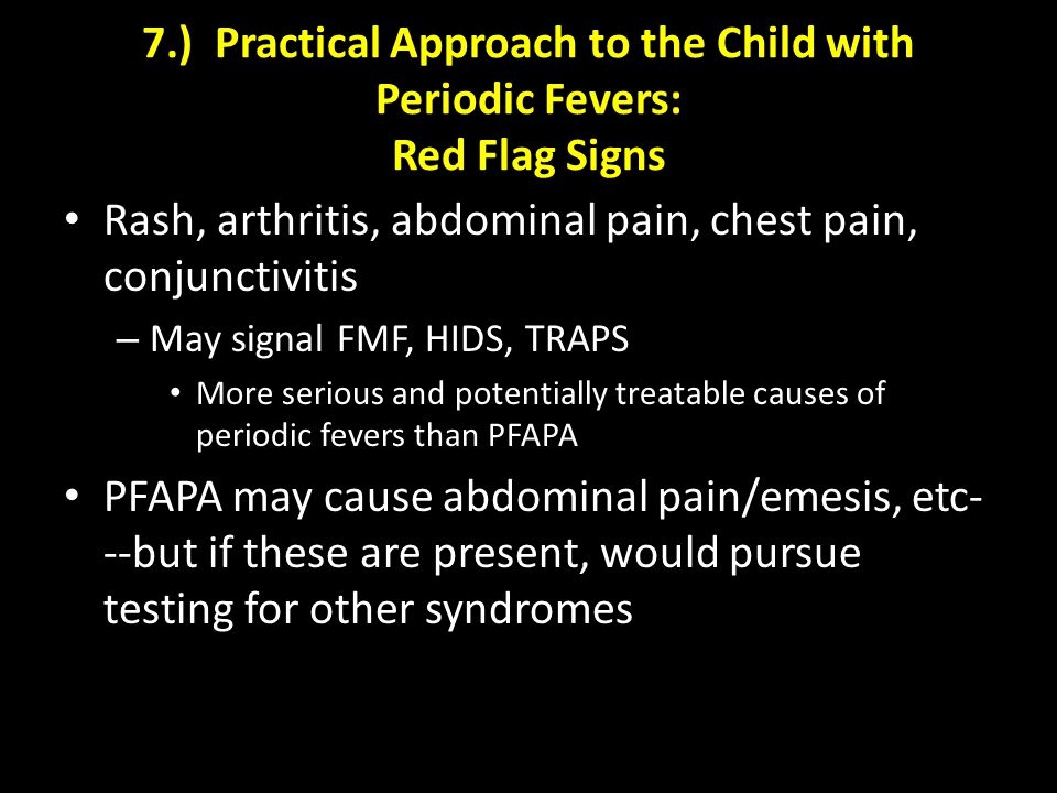 7.) Practical Approach to the Child with Periodic Fevers: Red Flag Signs Rash, arthritis, abdominal pain, chest pain, conjunctivitis – May signal FMF, HIDS, TRAPS More serious and potentially treatable causes of periodic fevers than PFAPA PFAPA may cause abdominal pain/emesis, etc- --but if these are present, would pursue testing for other syndromes