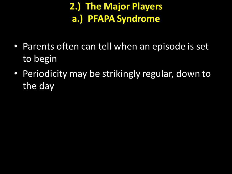 2.) The Major Players a.) PFAPA Syndrome Parents often can tell when an episode is set to begin Periodicity may be strikingly regular, down to the day