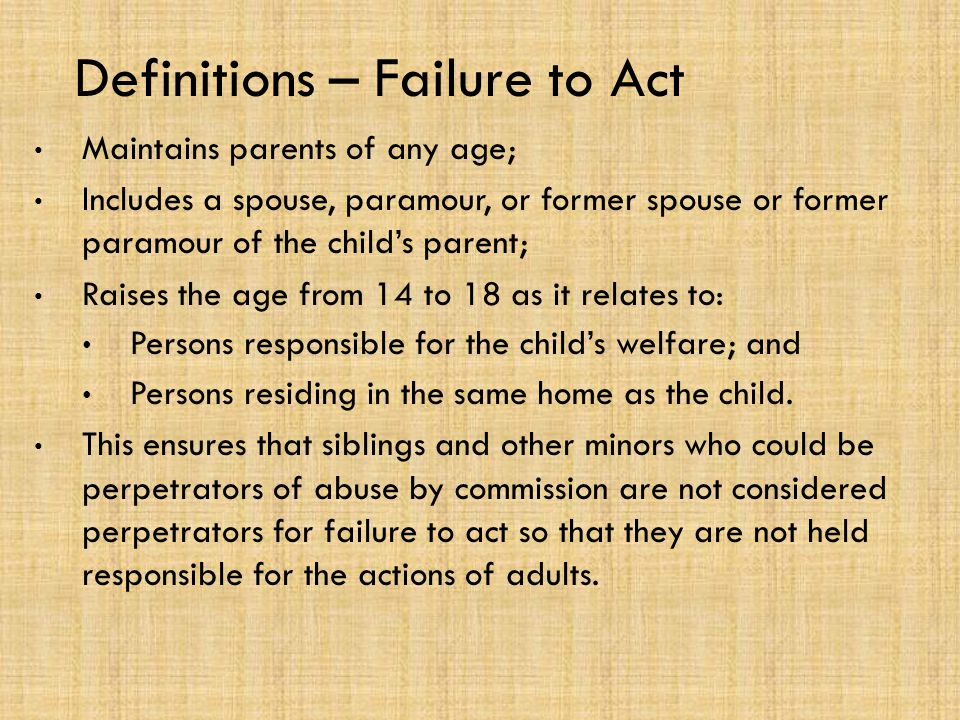 Definitions – Failure to Act Maintains parents of any age; Includes a spouse, paramour, or former spouse or former paramour of the child's parent; Raises the age from 14 to 18 as it relates to: Persons responsible for the child's welfare; and Persons residing in the same home as the child.
