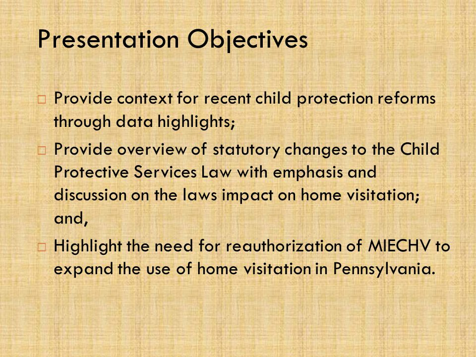 Presentation Objectives  Provide context for recent child protection reforms through data highlights;  Provide overview of statutory changes to the Child Protective Services Law with emphasis and discussion on the laws impact on home visitation; and,  Highlight the need for reauthorization of MIECHV to expand the use of home visitation in Pennsylvania.