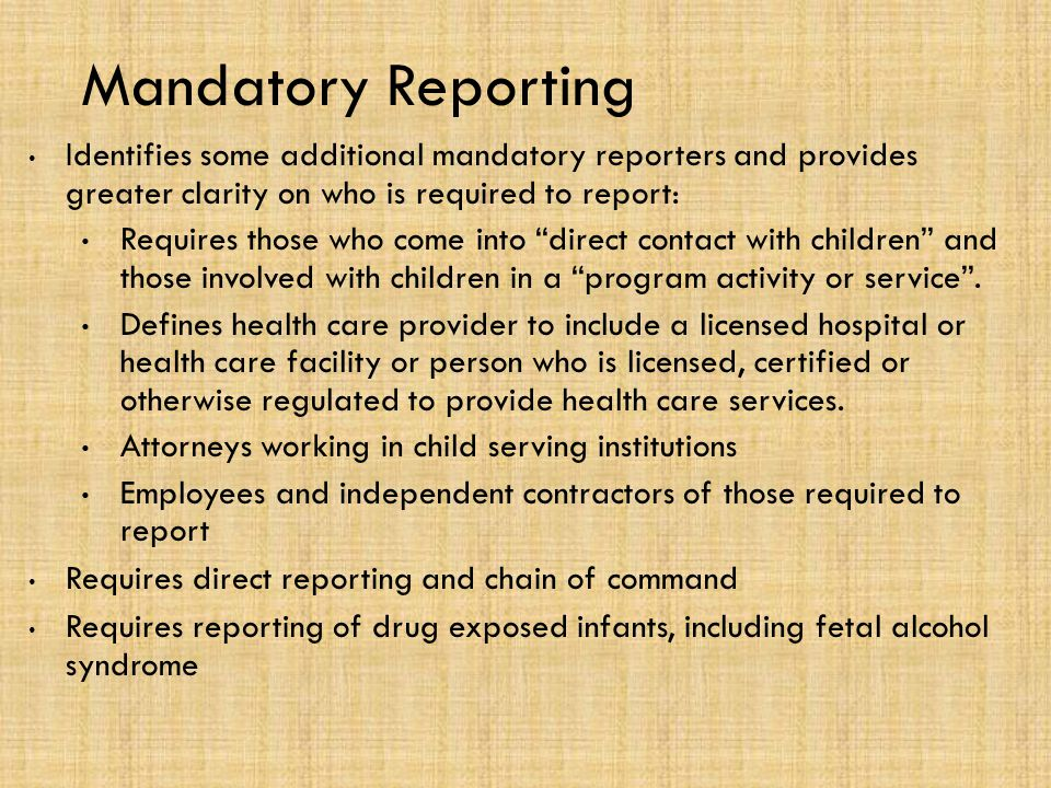 Mandatory Reporting Identifies some additional mandatory reporters and provides greater clarity on who is required to report: Requires those who come into direct contact with children and those involved with children in a program activity or service .