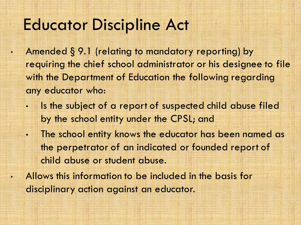 Educator Discipline Act Amended § 9.1 (relating to mandatory reporting) by requiring the chief school administrator or his designee to file with the Department of Education the following regarding any educator who: Is the subject of a report of suspected child abuse filed by the school entity under the CPSL; and The school entity knows the educator has been named as the perpetrator of an indicated or founded report of child abuse or student abuse.