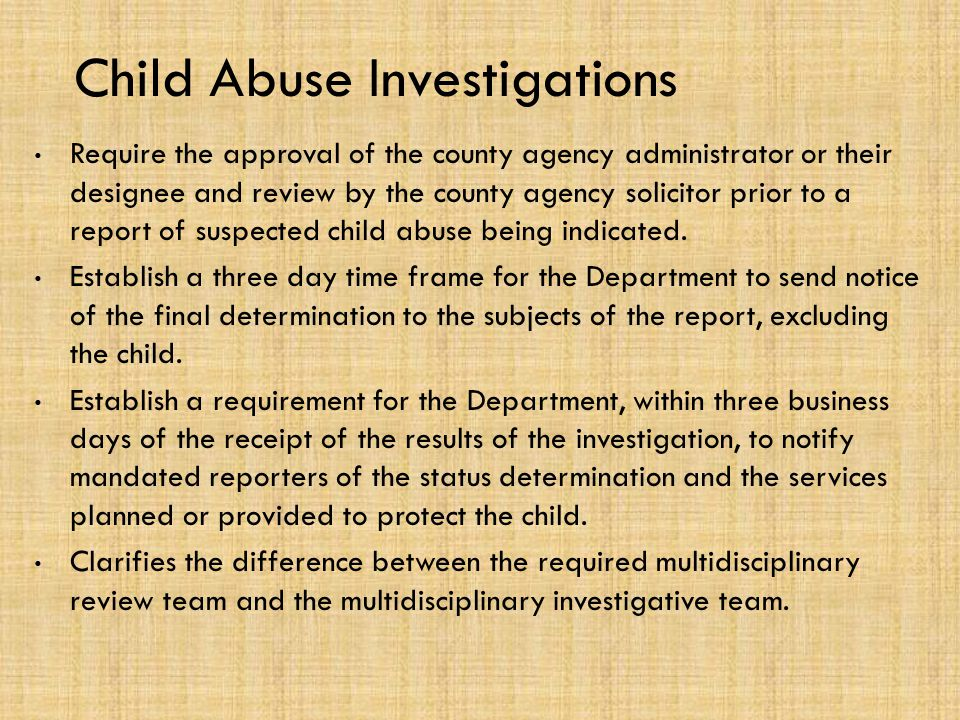 Child Abuse Investigations Require the approval of the county agency administrator or their designee and review by the county agency solicitor prior to a report of suspected child abuse being indicated.