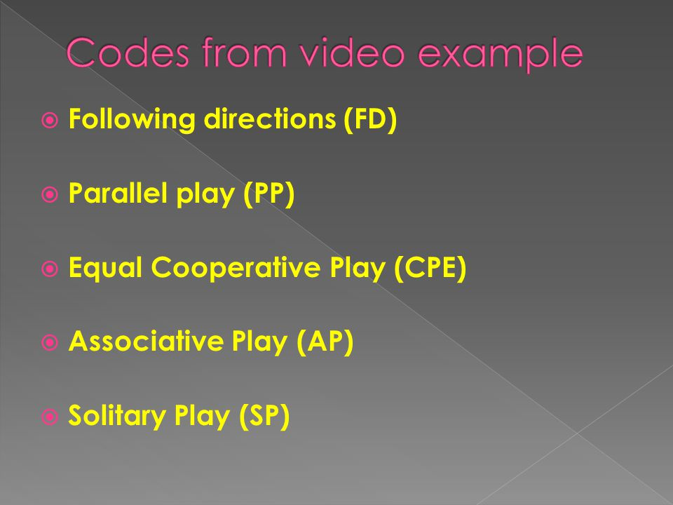  Following directions (FD)  Parallel play (PP)  Equal Cooperative Play (CPE)  Associative Play (AP)  Solitary Play (SP)