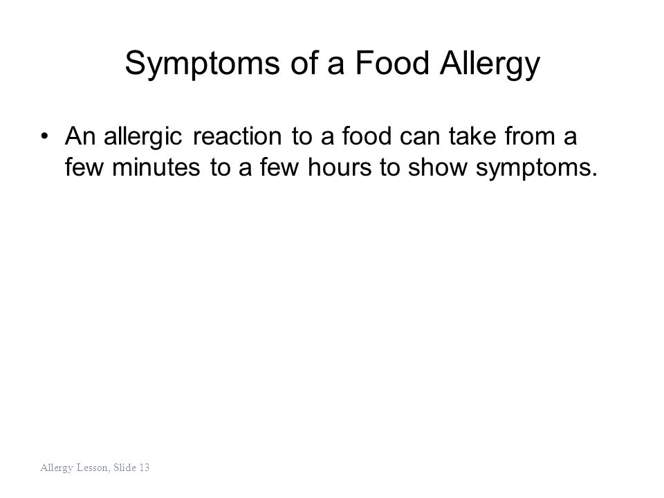 Symptoms of a Food Allergy An allergic reaction to a food can take from a few minutes to a few hours to show symptoms. Allergy Lesson, Slide 13